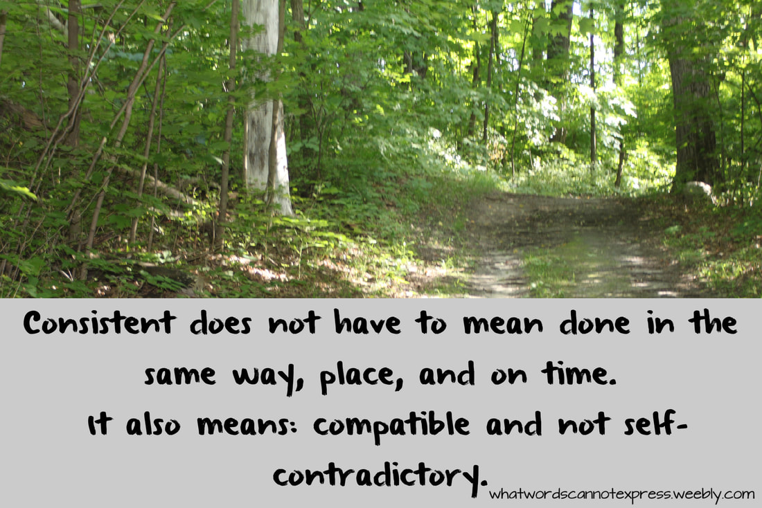 Consistent does not have to mean done in the same way, place, and on time. It also means: compatible and not self-contradictory. Discipling Your Children without a Bible Curriculum: Lifestyle of Teaching Kids to Practice the Presence of God
