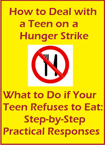 How to Deal with A Teen on a Hunger Strike; What to do if your Teen rebels by refusing to eat: Step-by-step Practical Responses